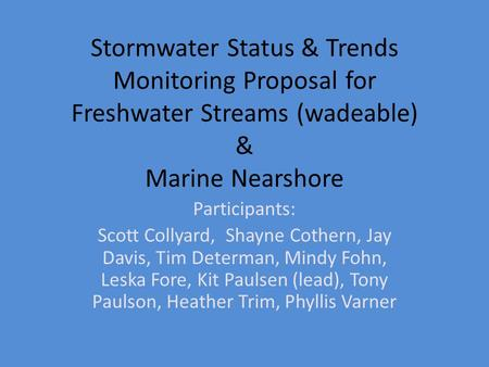 Stormwater Status & Trends Monitoring Proposal for Freshwater Streams (wadeable) & Marine Nearshore Participants: Scott Collyard, Shayne Cothern, Jay Davis,