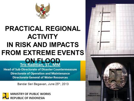KEMENTERIAN PEKERJAAN UMUM PRACTICAL REGIONAL ACTIVITY IN RISK AND IMPACTS FROM EXTREME EVENTS ON FLOOD Tris Raditian, ST., MM Head of Sub-Directorate.