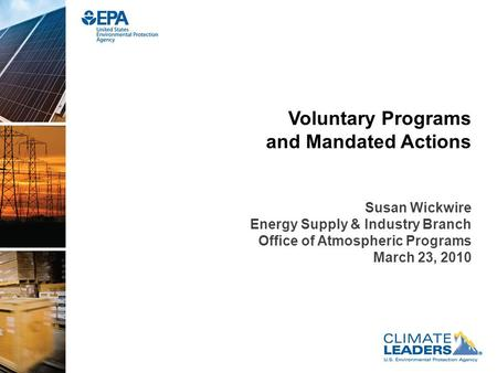 Voluntary Programs and Mandated Actions Susan Wickwire Energy Supply & Industry Branch Office of Atmospheric Programs March 23, 2010.