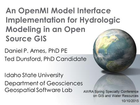 An OpenMI Model Interface Implementation for Hydrologic Modeling in an Open Source GIS Daniel P. Ames, PhD PE Ted Dunsford, PhD Candidate Idaho State University.