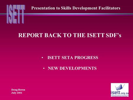 REPORT BACK TO THE ISETT SDF's ISETT SETA PROGRESS NEW DEVELOPMENTS Presentation to Skills Development Facilitators Doug Heron July 2001.