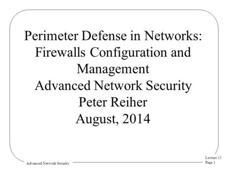 Lecture 15 Page 1 Advanced Network Security Perimeter Defense in Networks: Firewalls Configuration and Management Advanced Network Security Peter Reiher.