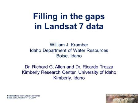 Filling in the gaps in Landsat 7 data Northwest GIS Users Group Conference Boise, Idaho, October 19 – 21, 2011 William J. Kramber Idaho Department of Water.