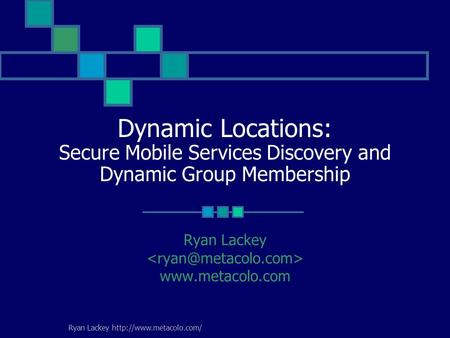 Ryan Lackey  Dynamic Locations: Secure Mobile Services Discovery and Dynamic Group Membership Ryan Lackey