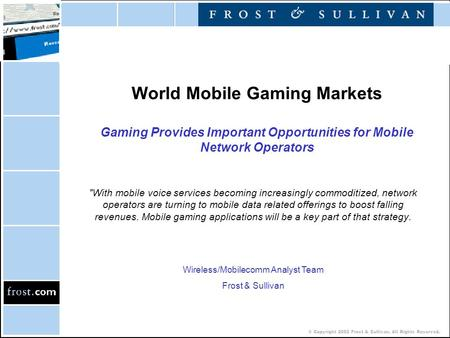 © Copyright 2002 Frost & Sullivan. All Rights Reserved. World Mobile Gaming Markets Gaming Provides Important Opportunities for Mobile Network Operators.