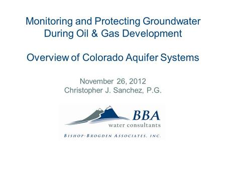 Monitoring and Protecting Groundwater During Oil & Gas Development Overview of Colorado Aquifer Systems November 26, 2012 Christopher J. Sanchez, P.G.