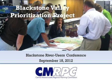 Blackstone Valley Prioritization Project Blackstone River-Users Conference September 18, 2012.