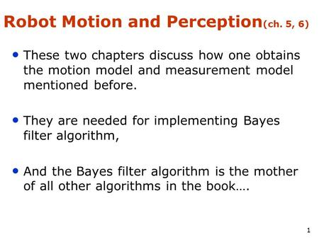 1 Robot Motion and Perception (ch. 5, 6) These two chapters discuss how one obtains the motion model and measurement model mentioned before. They are needed.