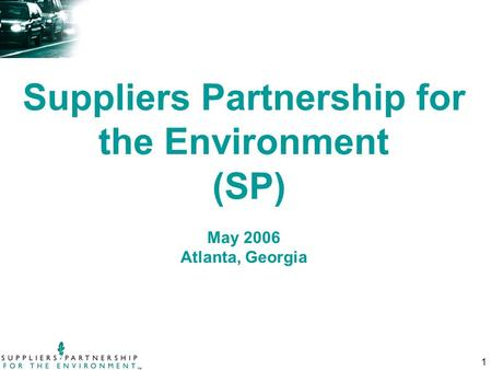1 Suppliers Partnership for the <strong>Environment</strong> (SP) May 2006 Atlanta, Georgia.