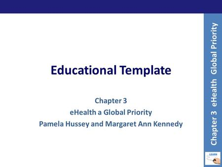 Educational Template Chapter 3 eHealth a Global Priority Pamela Hussey and Margaret Ann Kennedy Chapter 3 eHealth Global Priority.