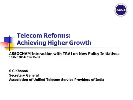 Telecom Reforms: Achieving Higher Growth ASSOCHAM Interaction with TRAI on New Policy Initiatives 18 Oct 2004: New Delhi S C Khanna Secretary General Association.