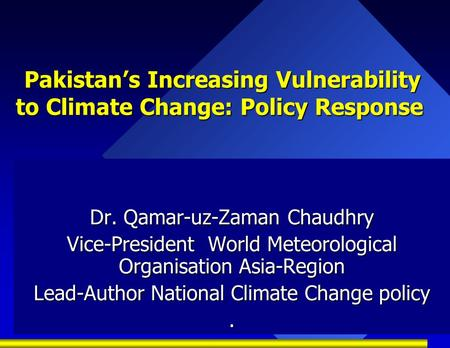 Pakistan's Increasing Vulnerability to Climate Change: Policy Response Pakistan's Increasing Vulnerability to Climate Change: Policy Response Dr. Qamar-uz-Zaman.