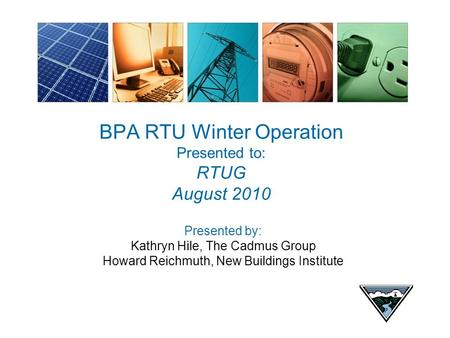 BPA RTU Winter Operation Presented to: RTUG August 2010 Presented by: Kathryn Hile, The Cadmus Group Howard Reichmuth, New Buildings Institute.
