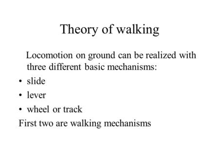 Theory of walking Locomotion on ground can be realized with three different basic mechanisms: slide lever wheel or track First two are walking mechanisms.