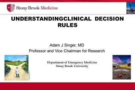 UNDERSTANDINGCLINICAL DECISION RULES Department of Emergency Medicine Stony Brook University Adam J Singer, MD Professor and Vice Chairman for Research.