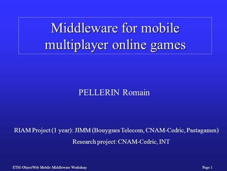 ETSI-ObjectWeb Mobile Middleware WorkshopPage 1 Middleware for mobile multiplayer online games PELLERIN Romain RIAM Project (1 year): JIMM (Bouygues Telecom,