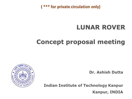 LUNAR ROVER Concept proposal meeting Dr. Ashish Dutta Indian Institute of Technology Kanpur Kanpur, INDIA ( *** for private circulation only)