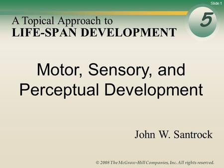 Slide 1 © 2008 The McGraw-Hill Companies, Inc. All rights reserved. LIFE-SPAN DEVELOPMENT 5 A Topical Approach to John W. Santrock Motor, Sensory, and.