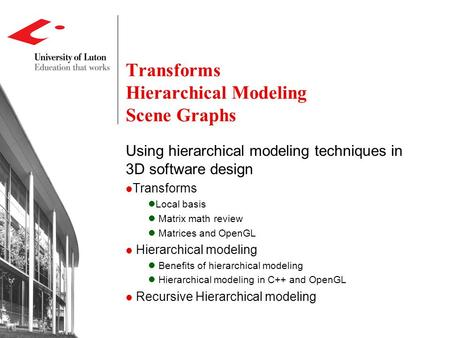 Transforms Hierarchical Modeling Scene Graphs Using hierarchical modeling techniques in 3D software design Transforms Local basis Matrix math review Matrices.