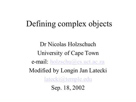 Defining complex objects Dr Nicolas Holzschuch University of Cape Town   Modified by Longin Jan Latecki.