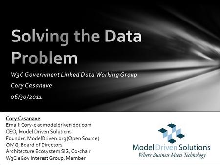 C W3C Government Linked Data Working Group Cory Casanave 06/30/2011 Cory Casanave Email: Cory-c at modeldriven dot com CEO, Model Driven Solutions Founder,
