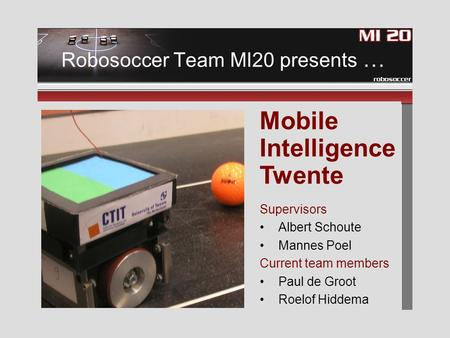 Robosoccer Team MI20 presents … Supervisors Albert Schoute Mannes Poel Current team members Paul de Groot Roelof Hiddema Mobile Intelligence Twente.