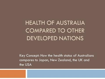 HEALTH OF AUSTRALIA COMPARED TO OTHER DEVELOPED NATIONS Key Concept: How the health status of Australians compares to Japan, New Zealand, the UK and the.