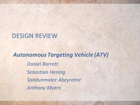 DESIGN REVIEW Autonomous Targeting Vehicle (ATV) Daniel Barrett Sebastian Hening Sandunmalee Abeyratne Anthony Myers.
