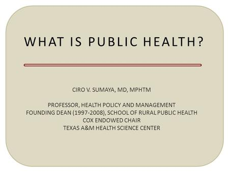 WHAT IS PUBLIC HEALTH? CIRO V. SUMAYA, MD, MPHTM PROFESSOR, HEALTH POLICY AND MANAGEMENT FOUNDING DEAN (1997-2008), SCHOOL OF RURAL PUBLIC HEALTH COX ENDOWED.