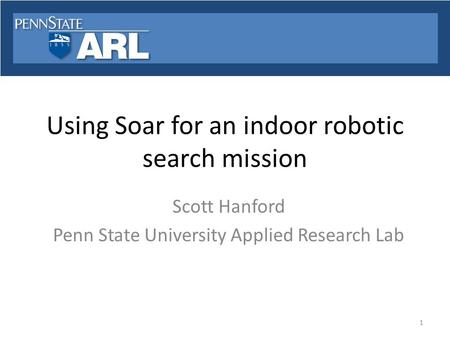 Using Soar for an indoor robotic search mission Scott Hanford Penn State University Applied Research Lab 1.