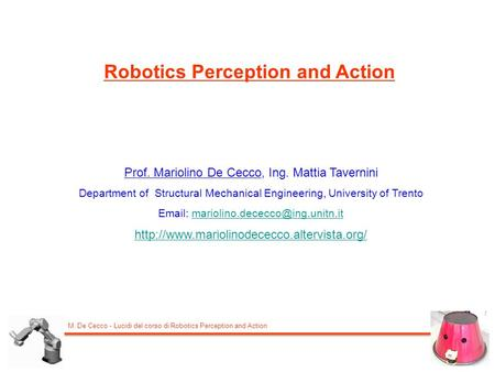 M. De Cecco - Lucidi del corso di Robotics Perception and Action Robotics Perception and Action Prof. Mariolino De Cecco, Ing. Mattia Tavernini Department.