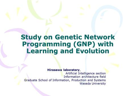 Study on Genetic Network Programming (GNP) with Learning and Evolution Hirasawa laboratory, Artificial Intelligence section Information architecture field.