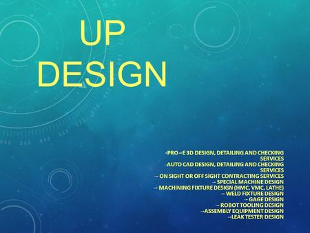 UP DESIGN -PRO –E 3D DESIGN, DETAILING AND CHECKING SERVICES -AUTO CAD DESIGN, DETAILING AND CHECKING SERVICES -- ON SIGHT OR OFF SIGHT CONTRACTING SERVICES.