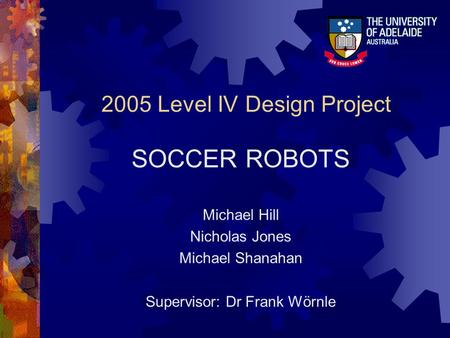 2005 Level IV Design Project SOCCER ROBOTS Michael Hill Nicholas Jones Michael Shanahan Supervisor: Dr Frank Wörnle.