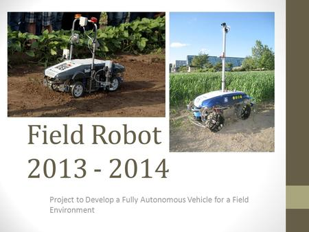 Field Robot 2013 - 2014 Project to Develop a Fully Autonomous Vehicle for a Field Environment.