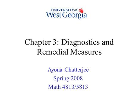 Chapter 3: Diagnostics and Remedial Measures Ayona Chatterjee Spring 2008 Math 4813/5813.