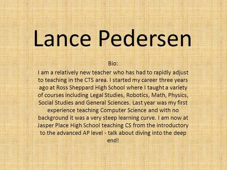 Lance Pedersen Bio: I am a relatively new teacher who has had to rapidly adjust to teaching in the CTS area. I started my career three years ago at Ross.