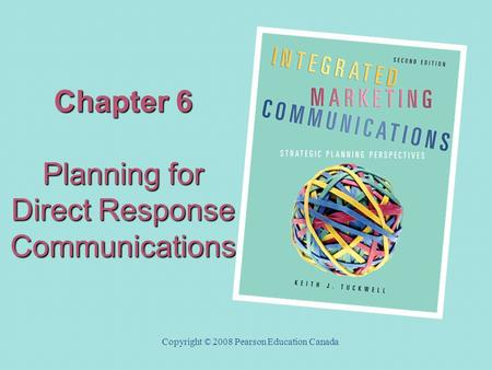 Chapter 6 Planning for Direct Response Communications Copyright © 2008 Pearson Education Canada.