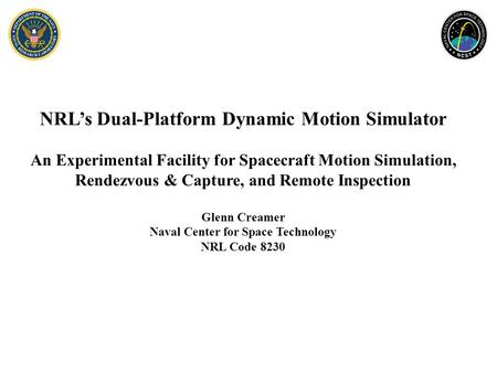 NRL's Dual-Platform Dynamic Motion Simulator An Experimental Facility for Spacecraft Motion Simulation, Rendezvous & Capture, and Remote Inspection Glenn.