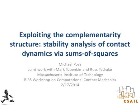 Exploiting the complementarity structure: stability analysis of contact dynamics via sums-of-squares Michael Posa Joint work with Mark Tobenkin and Russ.