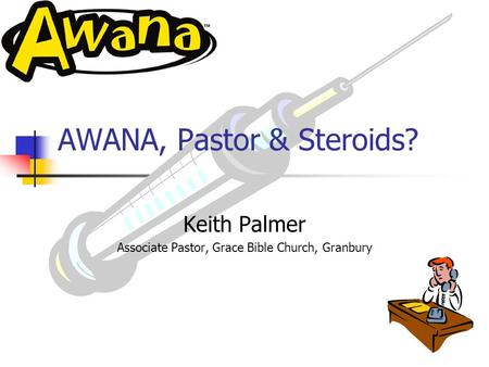 AWANA, Pastor & Steroids Keith Palmer Associate Pastor, Grace Bible Church, Granbury ?