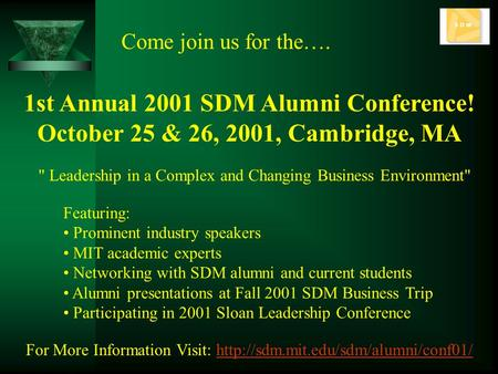1st Annual 2001 SDM Alumni Conference! October 25 & 26, 2001, Cambridge, MA Come join us for the…. Featuring: Prominent industry speakers MIT academic.