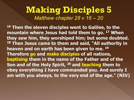 Making Disciples 5 Matthew chapter 28 v 16 – 20 16 Then the eleven disciples went to Galilee, to the mountain where Jesus had told them to go. 17 When.