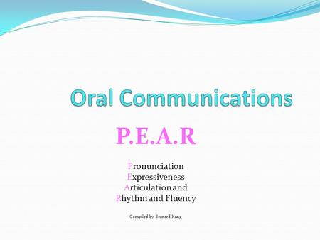 P.E.A.R Pronunciation Expressiveness Articulation and Rhythm and Fluency Compiled by Bernard Kang or.