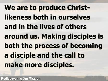We are to produce Christ- likeness both in ourselves and in the lives of others around us. Making disciples is both the process of becoming a disciple.