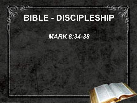 BIBLE - DISCIPLESHIP MARK 8:34-38. DISCIPLESHIP DEMANDS DENY SELF –2 COR. 5:14-15 –GAL. 2:20 –GAL. 5:19-21, 24 –GAL. 6:14 –COL. 3:3-11 –1 PET. 5:6.