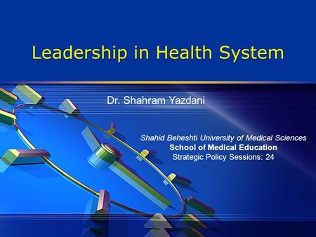Leadership in Health System Shahid Beheshti University of Medical Sciences School of Medical Education Strategic Policy Sessions: 24 Dr. Shahram Yazdani.