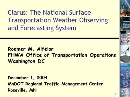 1 Clarus: The National Surface Transportation Weather Observing and Forecasting System Roemer M. Alfelor FHWA Office of Transportation Operations Washington.