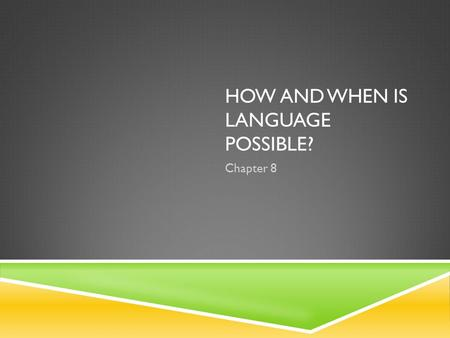 HOW AND WHEN IS LANGUAGE POSSIBLE? Chapter 8. 