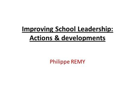 Improving School Leadership: Actions & developments Philippe REMY.